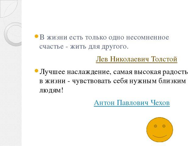 В жизни есть только одно несомненное счастье - жить для другого. Лев Николае...