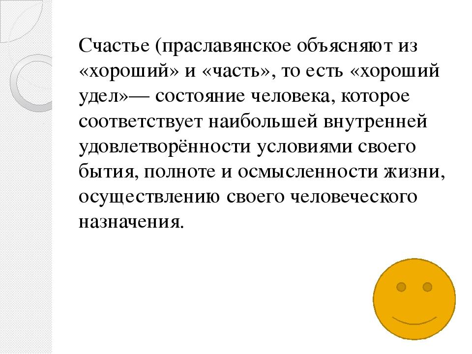 Счастье (праславянское объясняют из «хороший» и «часть», то есть «хороший уде...