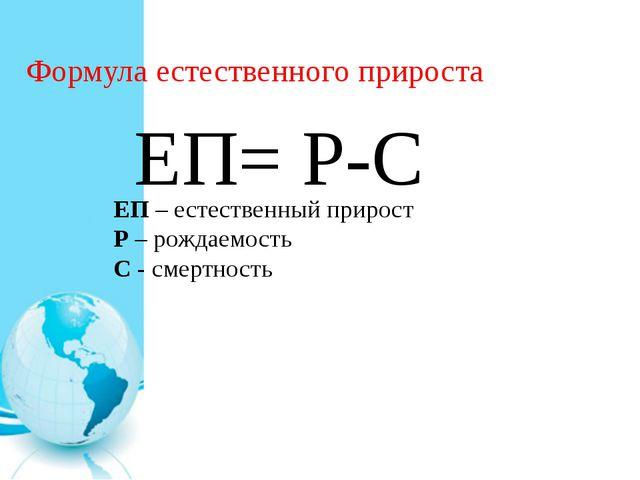 Формула естественного прироста ЕП= Р-С ЕП – естественный прирост Р – рождаемо...