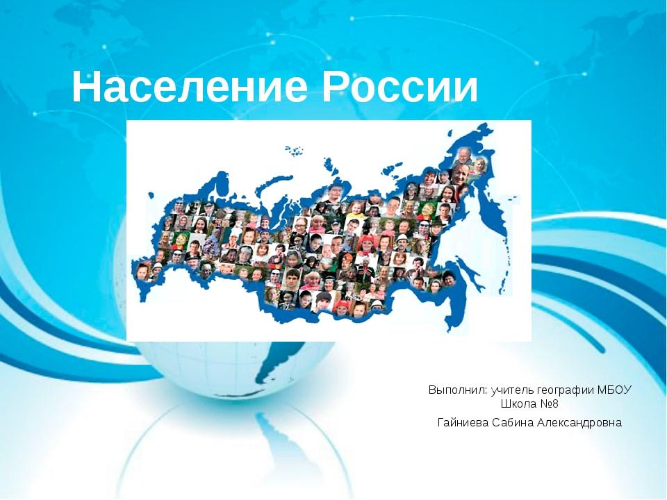 Население России Выполнил: учитель географии МБОУ Школа №8 Гайниева Сабина Ал...
