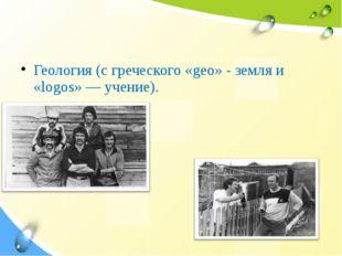 Геология (с греческого «geo» - земля и «logos» —учение).
