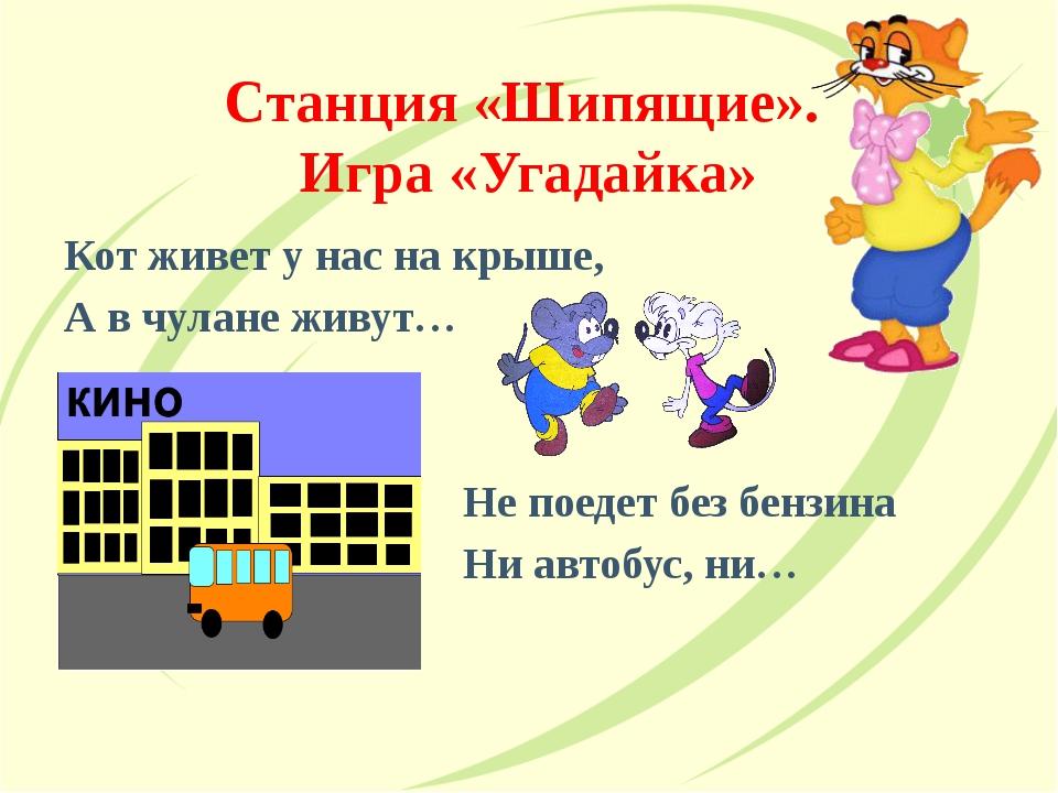 Станция «Шипящие». Игра «Угадайка» Кот живет у нас на крыше, А в чулане живут...