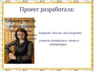 Проект разработала: Закирова Ильсия Ильгизаровна учитель татарского языка и л