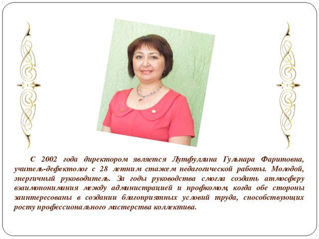 С 2002 года директором является Лутфуллина Гульнара Фаритовна, учитель-дефек...