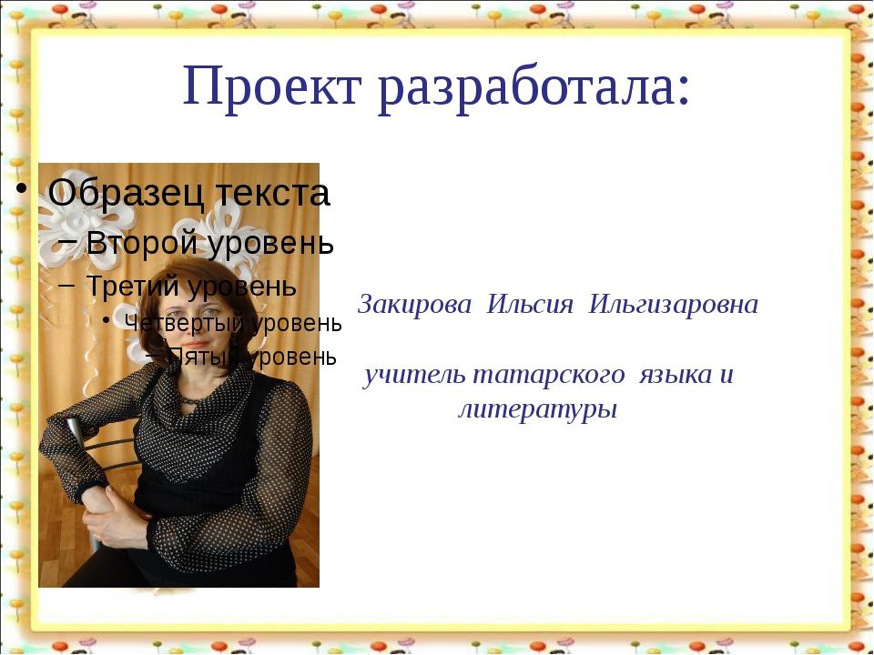 Проект разработала: Закирова Ильсия Ильгизаровна учитель татарского языка и л...