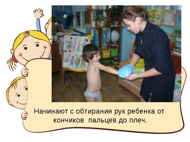 Начинают с обтирания рук ребенка от кончиков пальцев до плеч.