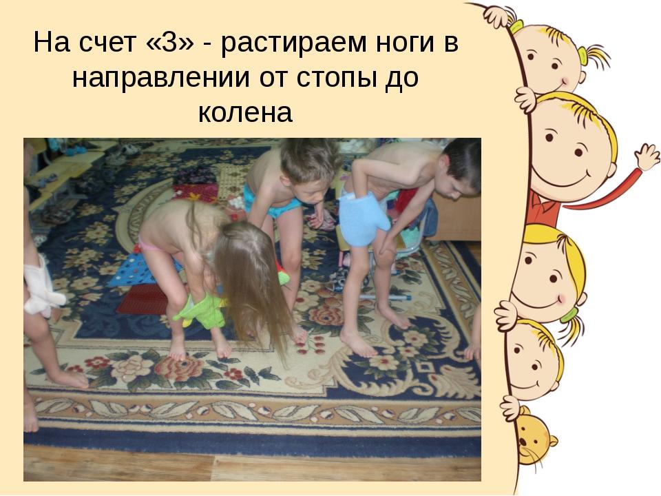 На счет «3» - растираем ноги в направлении от стопы до колена