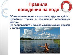 Правила поведения на воде Обязательно скажите взрослым, куда вы идёте. Купайт