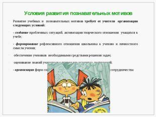 Условия развития познавательных мотивов Развитие учебных и  познавательных м