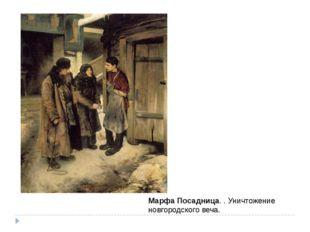 МарфаПосадница. . Уничтожение новгородского веча.