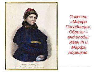 Повесть «Марфа Посадница». Образы – антиподы: Иван III и Марфа Борецкая.
