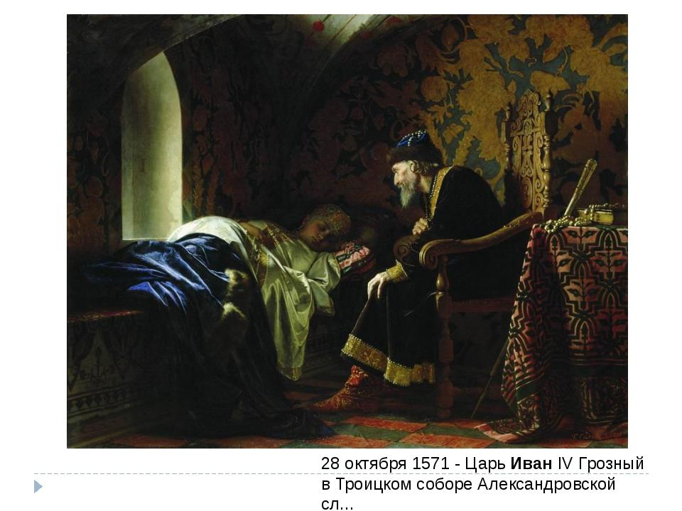 28 октября 1571 - ЦарьИванIV Грозный в Троицком соборе Александровской сл...