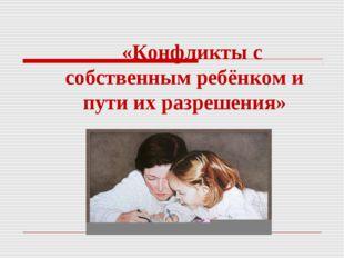 «Конфликты с собственным ребёнком и пути их разрешения»