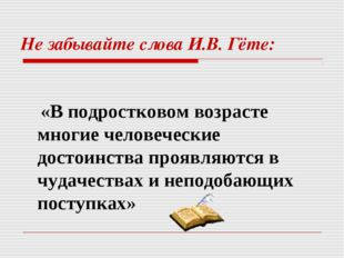 Не забывайте слова И.В. Гёте: «В подростковом возрасте многие человеческие до
