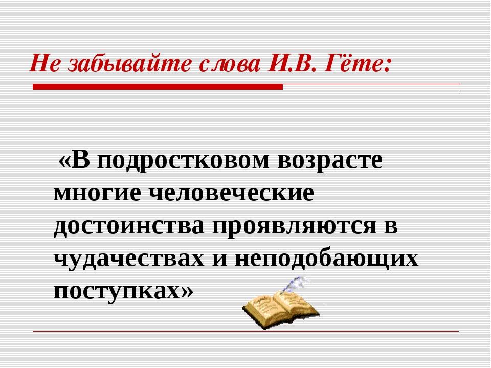 Не забывайте слова И.В. Гёте: «В подростковом возрасте многие человеческие до...