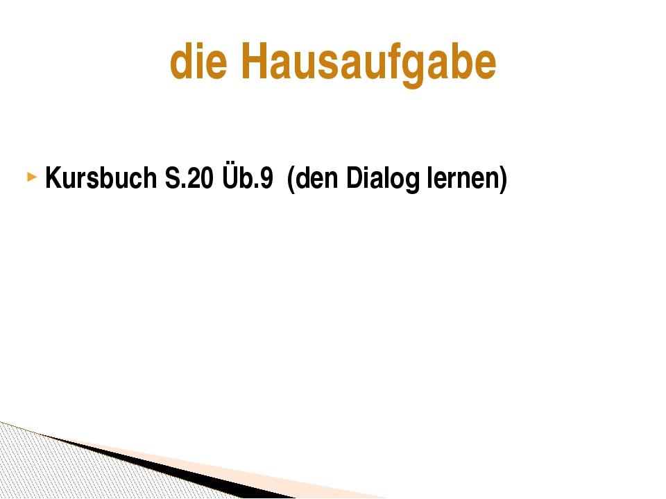 Kursbuch S.20 Üb.9 (den Dialog lernen) die Hausaufgabe
