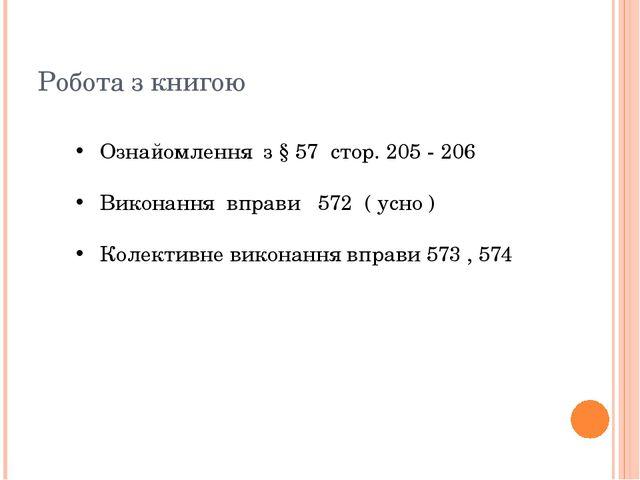 Робота з книгою Ознайомлення з § 57 стор. 205 - 206 Виконання вправи 572 ( ус...