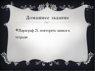 Домашнее задание Параграф 21, повторить записи в тетради