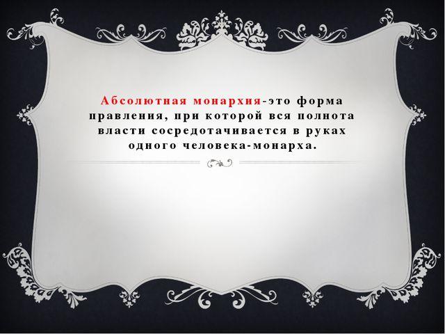 Абсолютная монархия-это форма правления, при которой вся полнота власти сосре...
