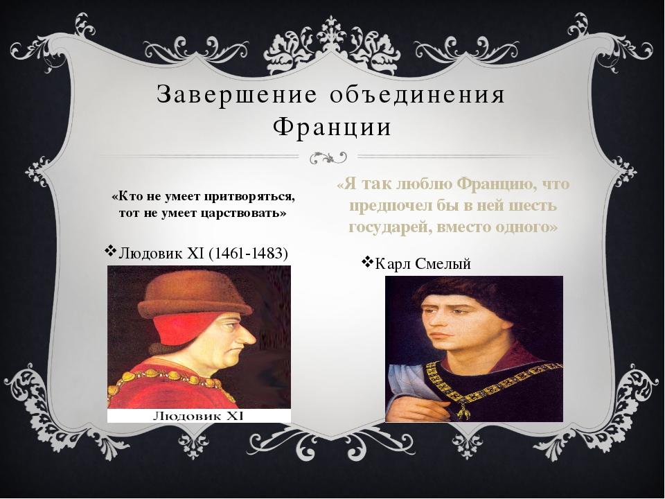 Людовик XI (1461-1483) Карл Смелый Завершение объединения Франции «Кто не уме...