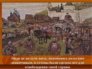 Люди не желали жить, подчиняясь польским захватчикам, и готовы были сделать в