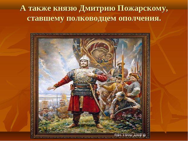 А также князю Дмитрию Пожарскому, ставшему полководцем ополчения.