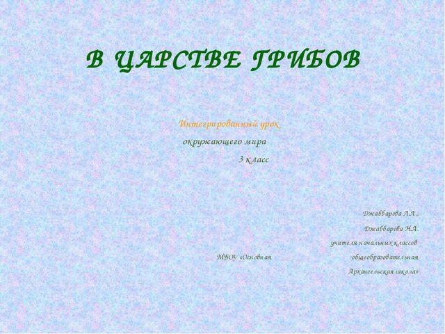 В ЦАРСТВЕ ГРИБОВ Интегрированный урок окружающего мира 3 класс Джаббарова Л.А...