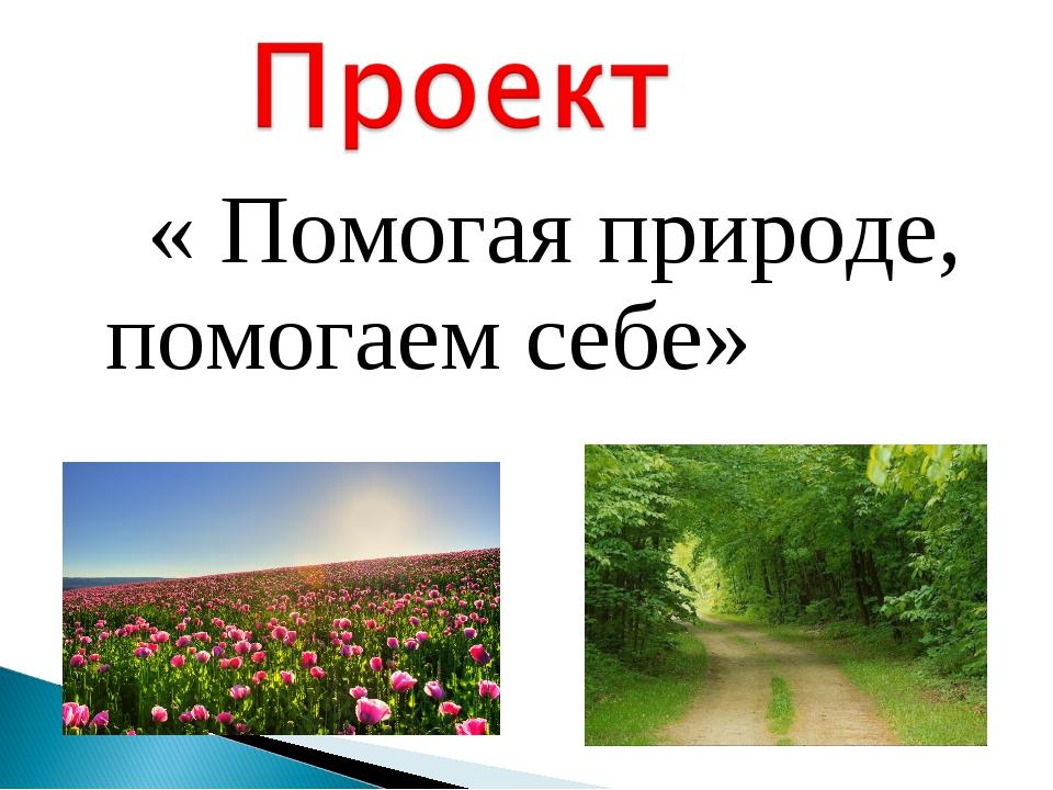 « Помогая природе, помогаем себе»