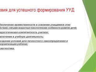 Условия для успешного формирования УУД 1. обеспечениепреемственностив освое