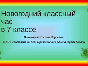 Новогодний классный час в 7 классе Пономарева Расима Идрисовна МАОУ «Гимназия