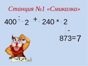 Станция №1 «Смикалка» 400 : 2 + 240 * 2 - 873 = 7