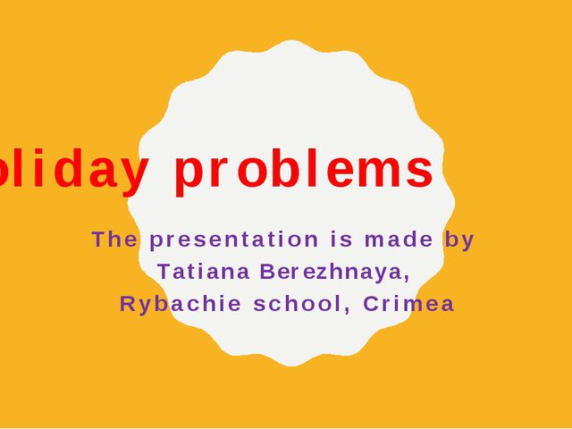 Holiday problems The presentation is made by Tatiana Berezhnaya, Rybachie sch...