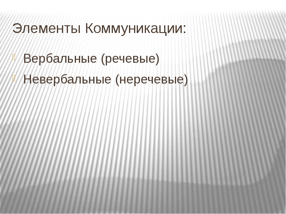 Элементы Коммуникации: Вербальные (речевые) Невербальные (неречевые)