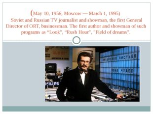 (May 10, 1956, Moscow — March 1, 1995) Soviet and Russian TV journalist and