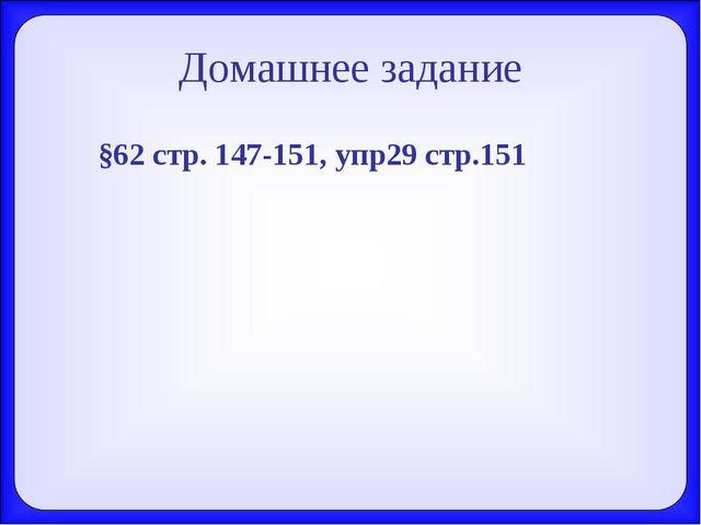Домашнее задание §62 стр. 147-151, упр29 стр.151
