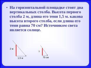 На горизонтальной площадке стоят два вертикальных столба. Высота первого стол