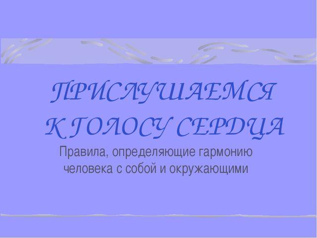 ПРИСЛУШАЕМСЯ К ГОЛОСУ СЕРДЦА Правила, определяющие гармонию человека с собой...