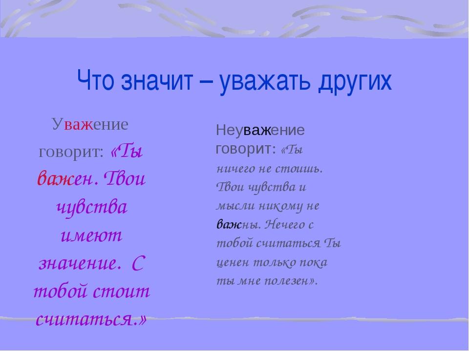Что значит – уважать других Уважение говорит: «Ты важен. Твои чувства имеют з...