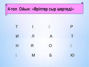 4-топ Ойын:«Әріптер сыр шертеді»    Т І Ң