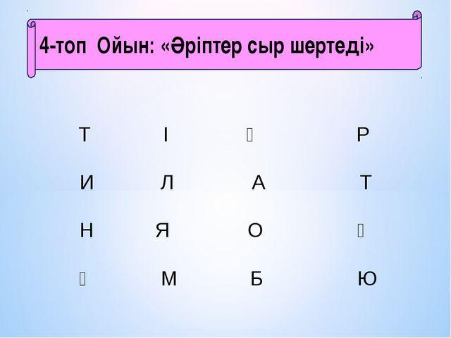 4-топ Ойын:«Әріптер сыр шертеді»    Т І Ң...