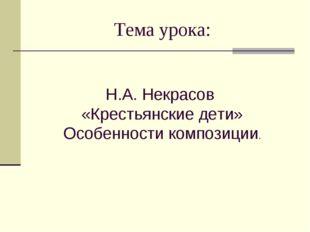 Тема урока: Н.А. Некрасов «Крестьянские дети» Особенности композиции.