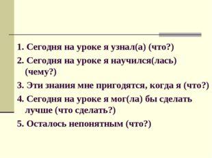 1. Сегодня на уроке я узнал(а) (что?) 2. Сегодня на уроке я научился(лась) (ч