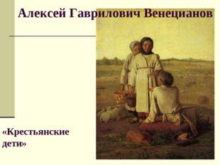 Алексей Гаврилович Венецианов «Крестьянские дети»