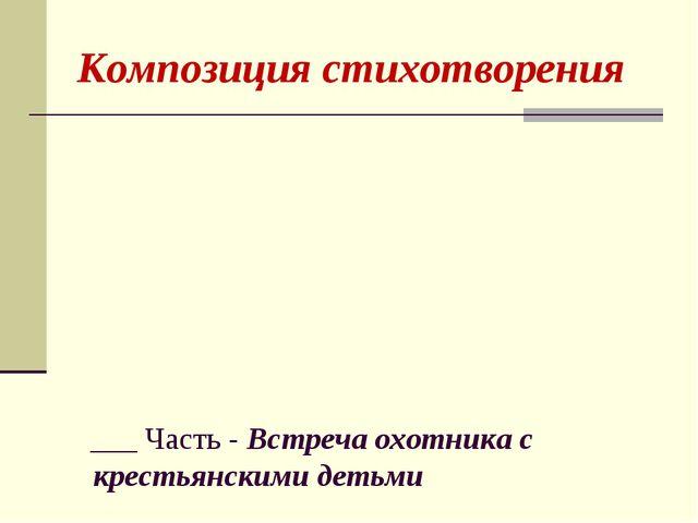 Композиция стихотворения  ___ Часть - Встреча охотника с крестьянскими детьми