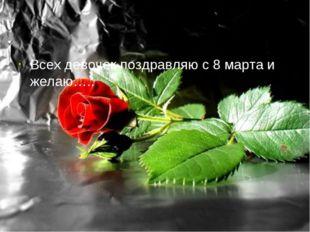 Всех девочек поздравляю с 8 марта и желаю…..