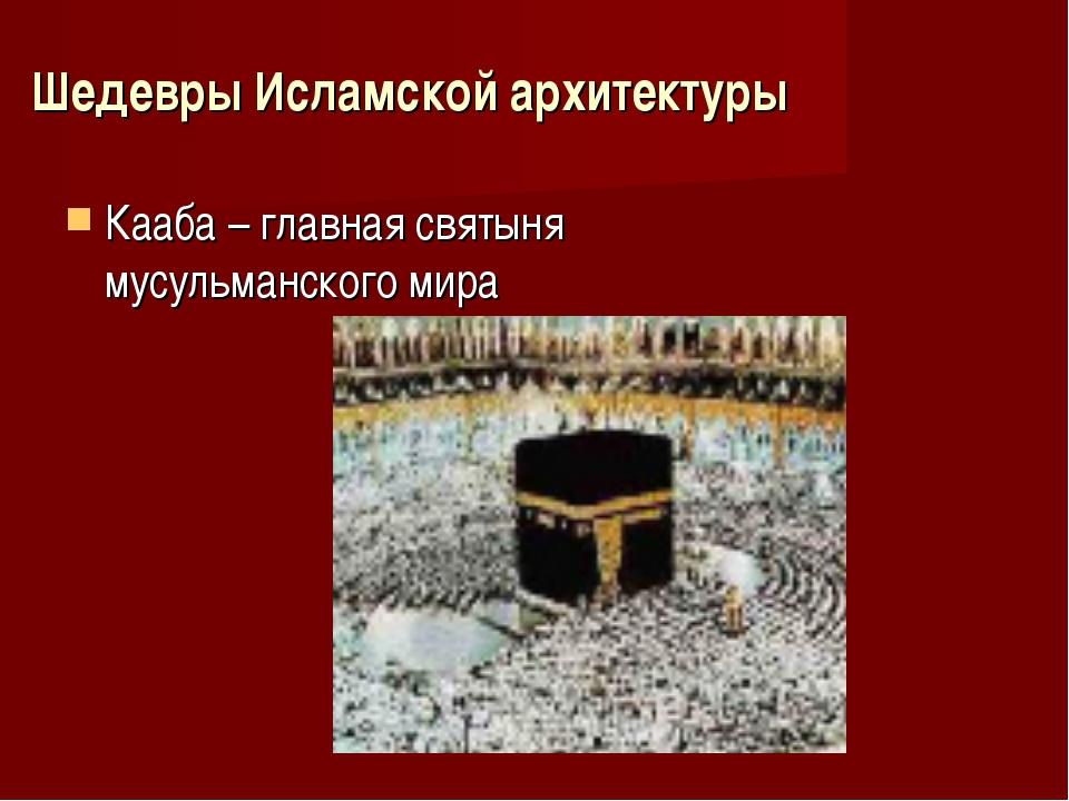 Шедевры Исламской архитектуры Кааба – главная святыня мусульманского мира