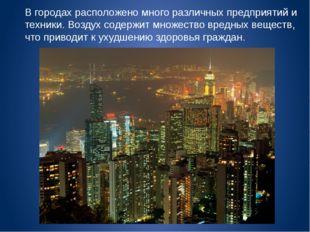 В городах расположено много различных предприятий и техники. Воздух содержит