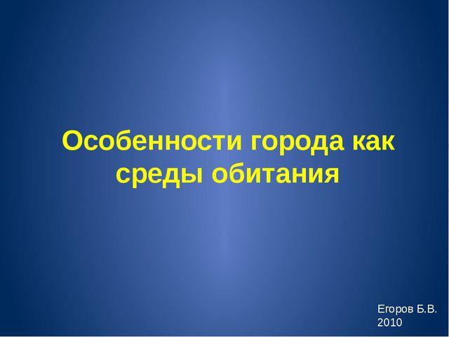Особенности города как среды обитания Егоров Б.В. 2010