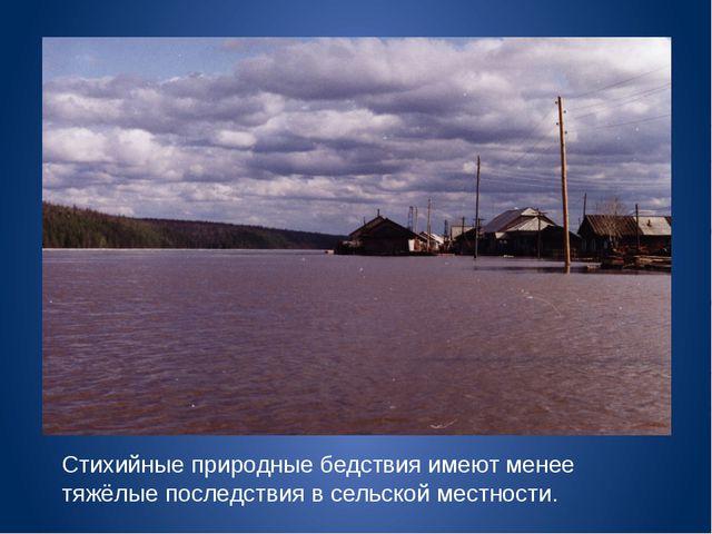 Стихийные природные бедствия имеют менее тяжёлые последствия в сельской местн...