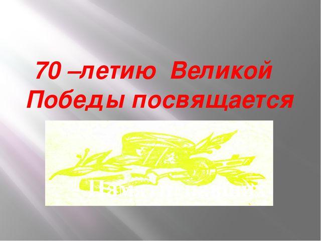 70 –летию Великой Победы посвящается Памяти павших